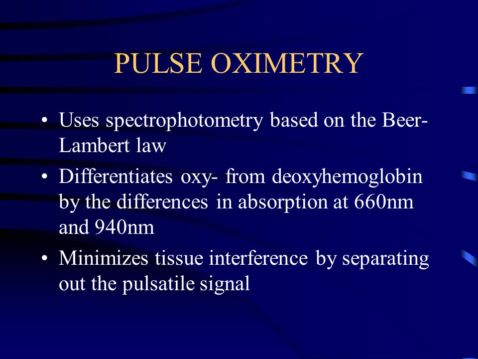 PULSE OXIMETRY Uses spectrophotometry based on the Beer- Lambert law Differentiates oxy- from deoxyhemoglobin by the differences in absorption at 660nm and 940nm Minimizes tissue interference by separating out the pulsatile signal