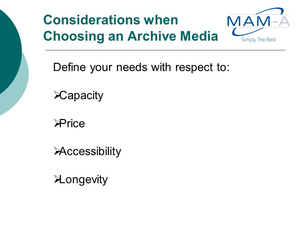 Considerations when Choosing an Archive Media Define your needs with respect to:  Capacity  Price  Accessibility  Longevity