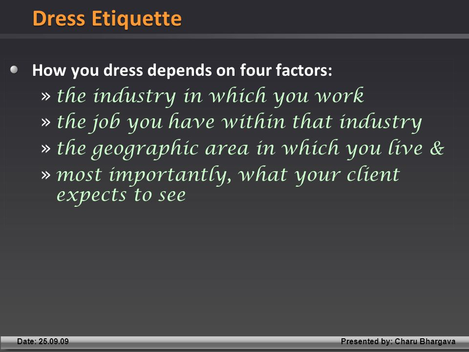 Presented by: Charu BhargavaDate: 25.09.09 How you dress depends on four factors: » the industry in which you work » the job you have within that industry » the geographic area in which you live & » most importantly, what your client expects to see