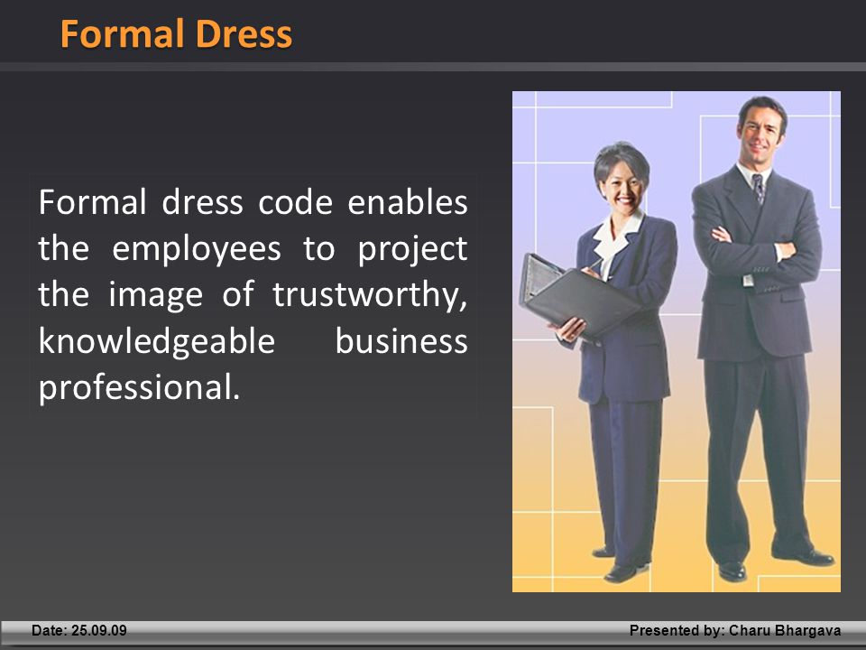 Presented by: Charu BhargavaDate: 25.09.09 Formal dress code enables the employees to project the image of trustworthy, knowledgeable business professional.
