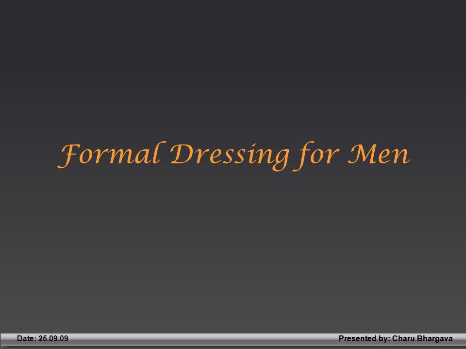 Presented by: Charu BhargavaDate: 25.09.09Presented by: Charu Bhargava Formal Dressing for Men