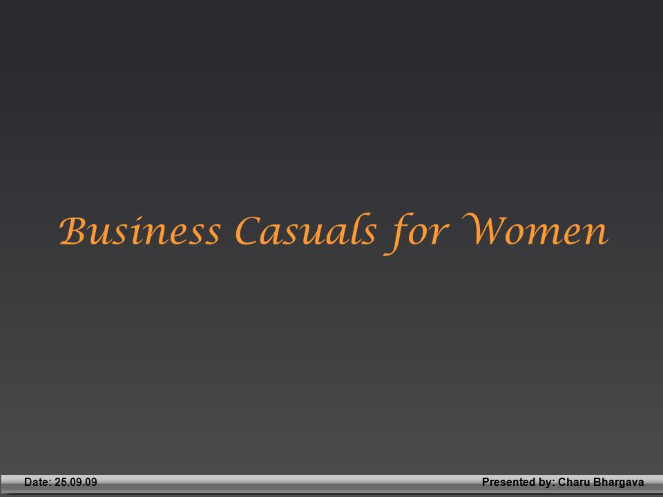 Presented by: Charu BhargavaDate: 25.09.09Presented by: Charu Bhargava Business Casuals for Women
