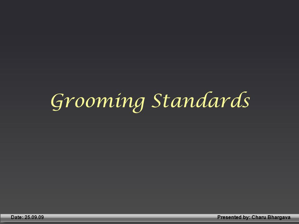 Presented by: Charu BhargavaDate: 25.09.09Presented by: Charu Bhargava Grooming Standards