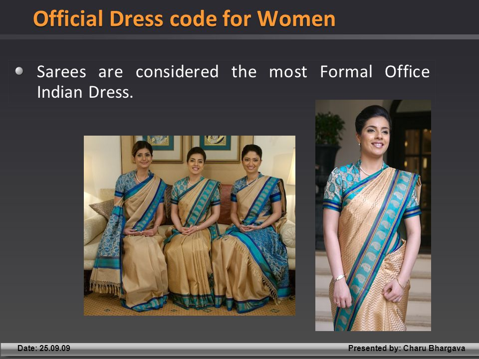 Presented by: Charu BhargavaDate: 25.09.09 Sarees are considered the most Formal Office Indian Dress.