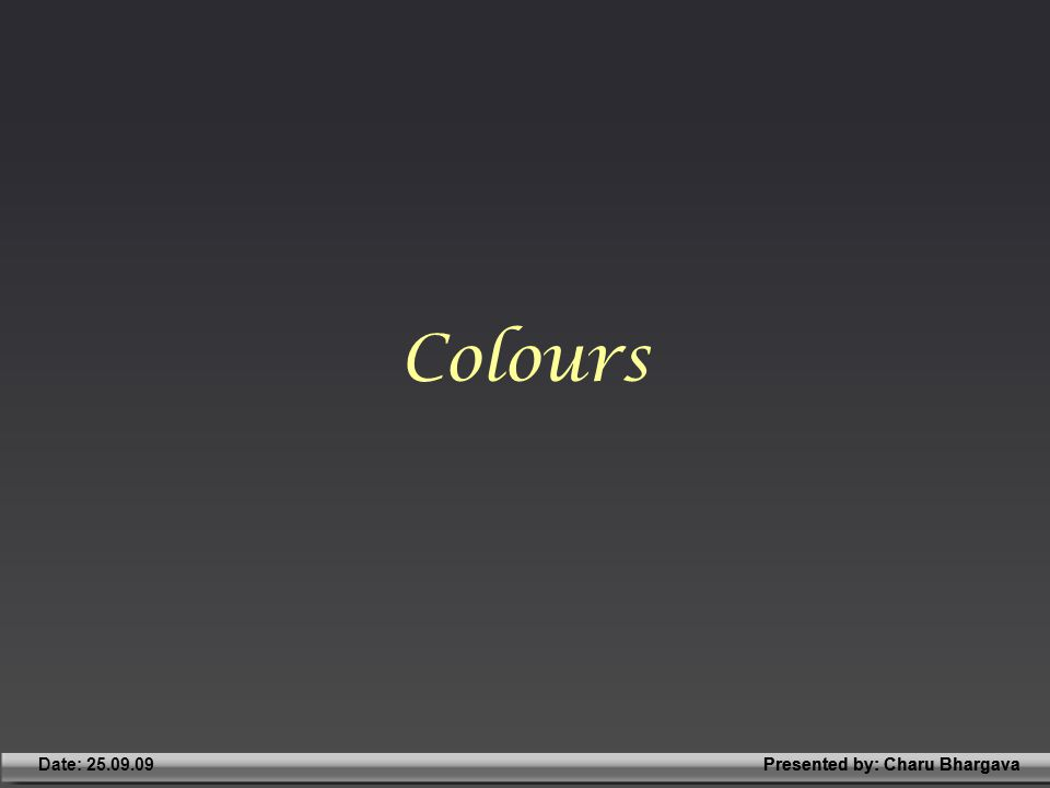 Presented by: Charu BhargavaDate: 25.09.09Presented by: Charu Bhargava Colours
