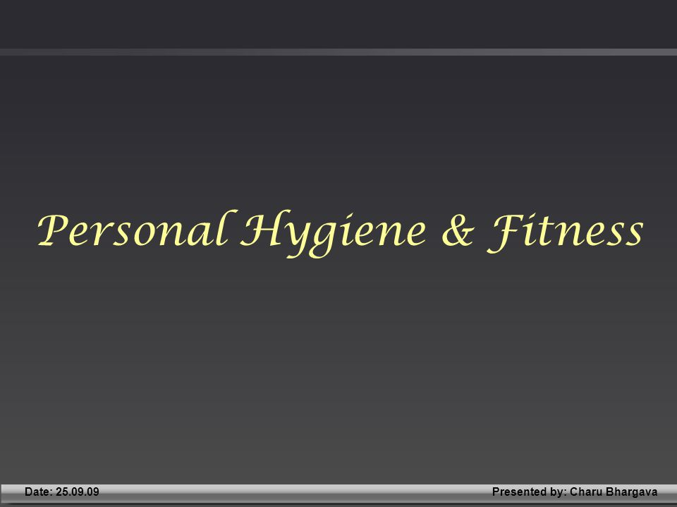 Presented by: Charu BhargavaDate: 25.09.09 Personal Hygiene & Fitness