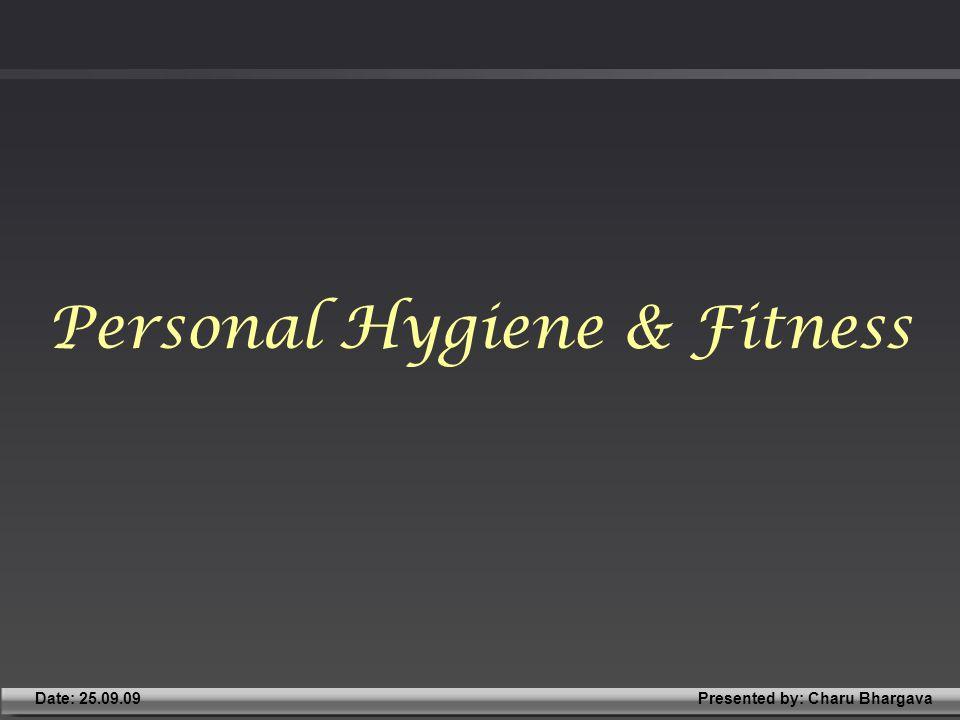 Presented by: Charu BhargavaDate: 25.09.09 Personal Hygiene & Fitness