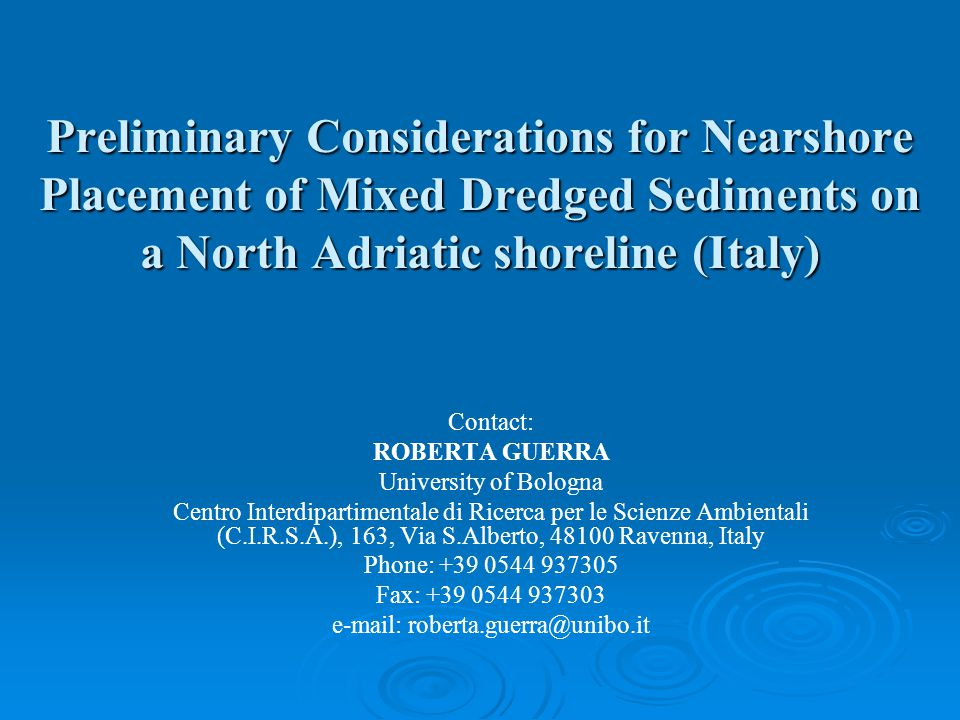 Preliminary Considerations for Nearshore Placement of Mixed Dredged Sediments on a North Adriatic shoreline (Italy) Contact: ROBERTA GUERRA University of Bologna Centro Interdipartimentale di Ricerca per le Scienze Ambientali (C.I.R.S.A.), 163, Via S.Alberto, 48100 Ravenna, Italy Phone: +39 0544 937305 Fax: +39 0544 937303 e-mail: roberta.guerra@unibo.it