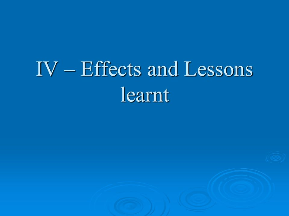 IV – Effects and Lessons learnt