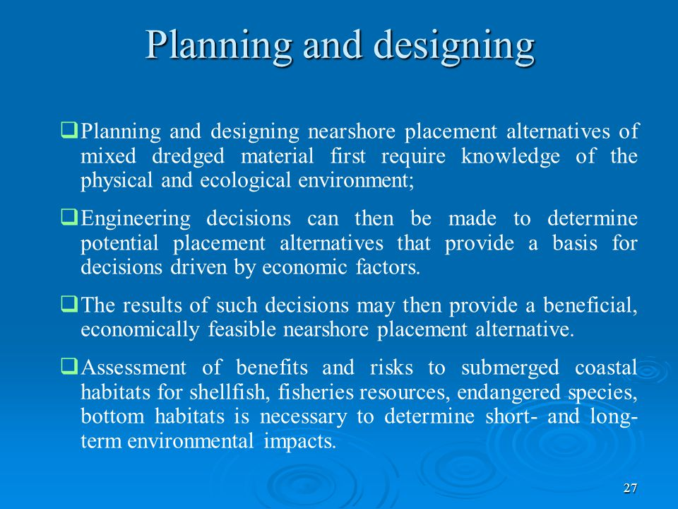 27   Planning and designing nearshore placement alternatives of mixed dredged material first require knowledge of the physical and ecological environment;   Engineering decisions can then be made to determine potential placement alternatives that provide a basis for decisions driven by economic factors.