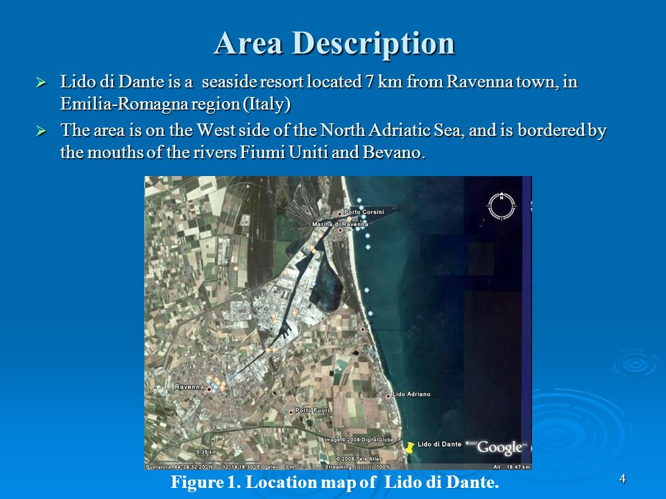 4 Area Description  Lido di Dante is a seaside resort located 7 km from Ravenna town, in Emilia-Romagna region (Italy)  The area is on the West side of the North Adriatic Sea, and is bordered by the mouths of the rivers Fiumi Uniti and Bevano.