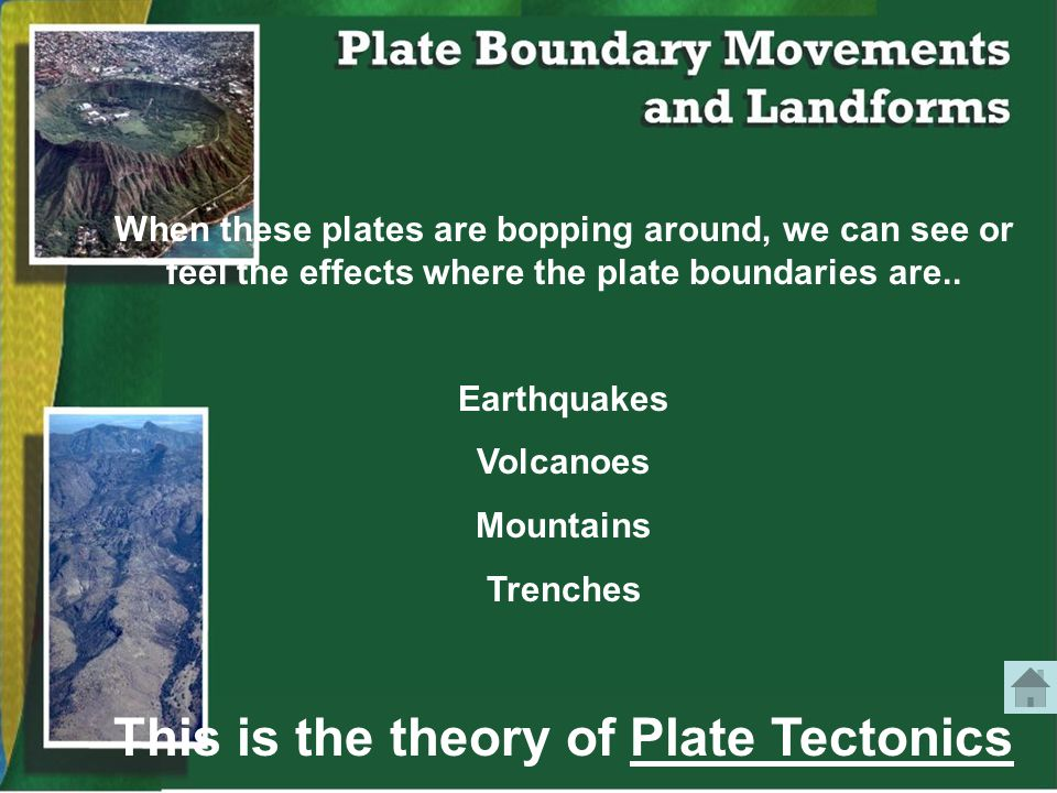 When these plates are bopping around, we can see or feel the effects where the plate boundaries are..