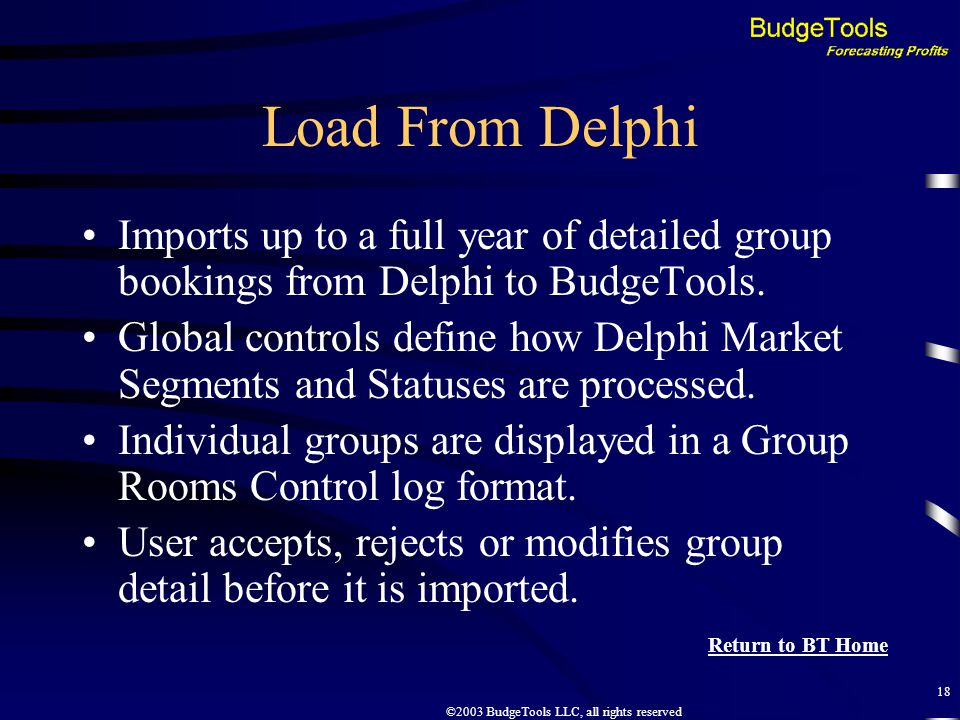 ©2003 BudgeTools LLC, all rights reserved 18 Load From Delphi Imports up to a full year of detailed group bookings from Delphi to BudgeTools.