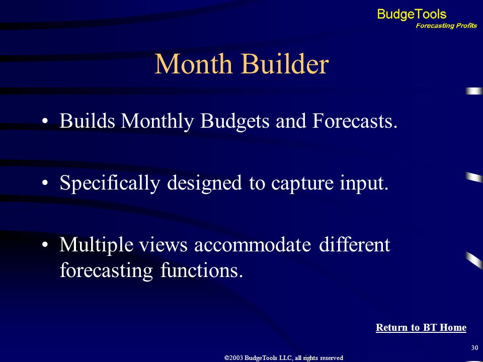 ©2003 BudgeTools LLC, all rights reserved 30 Month Builder Builds Monthly Budgets and Forecasts.