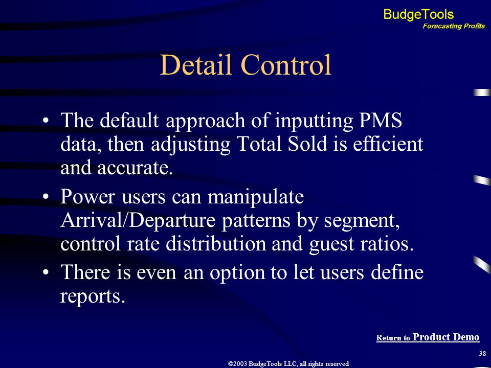 ©2003 BudgeTools LLC, all rights reserved 38 Detail Control The default approach of inputting PMS data, then adjusting Total Sold is efficient and accurate.
