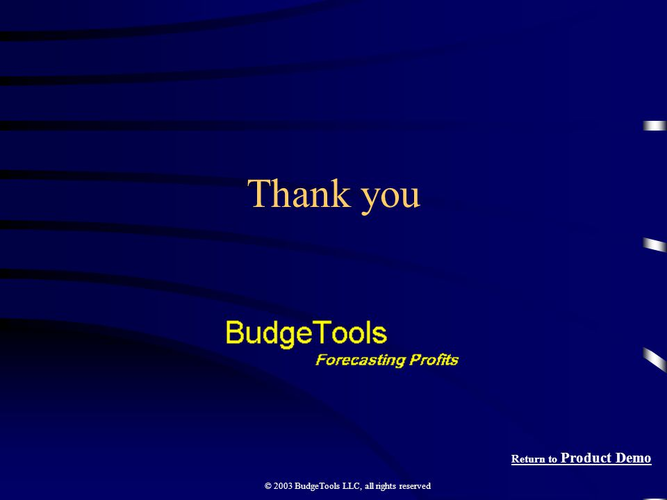 © 2003 BudgeTools LLC, all rights reserved Thank you Return to Product Demo