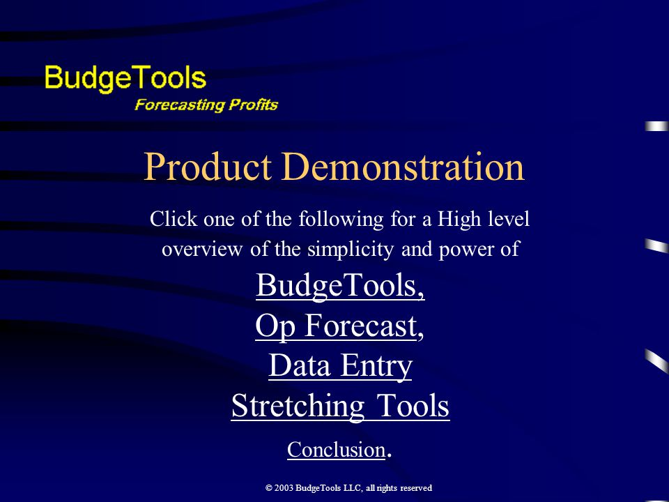 © 2003 BudgeTools LLC, all rights reserved Product Demonstration Click one of the following for a High level overview of the simplicity and power of BudgeTools, Op ForecastOp Forecast, Data Entry Stretching Tools Conclusion Conclusion.