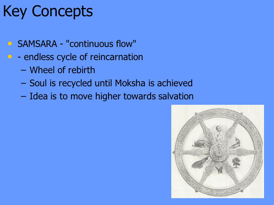 Key Concepts SAMSARA - continuous flow - endless cycle of reincarnation – –Wheel of rebirth – –Soul is recycled until Moksha is achieved – –Idea is to move higher towards salvation