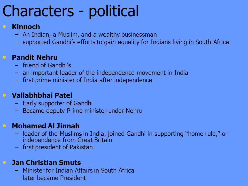 Characters - political Kinnoch – –An Indian, a Muslim, and a wealthy businessman – –supported Gandhi's efforts to gain equality for Indians living in South Africa Pandit Nehru – –friend of Gandhi's – –an important leader of the independence movement in India – –first prime minister of India after independence Vallabhbhai Patel – –Early supporter of Gandhi – –Became deputy Prime minister under Nehru Mohamed Al Jinnah – –leader of the Muslims in India, joined Gandhi in supporting home rule, or independence from Great Britain – –first president of Pakistan Jan Christian Smuts – –Minister for Indian Affairs in South Africa – –later became President