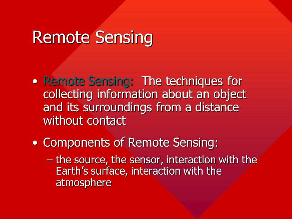 Remote Sensing Remote Sensing: The techniques for collecting information about an object and its surroundings from a distance without contactRemote Se