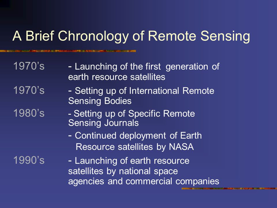 A Brief Chronology of Remote Sensing 1970's - Launching of the first generation of earth resource satellites 1970's - Setting up of International Remo
