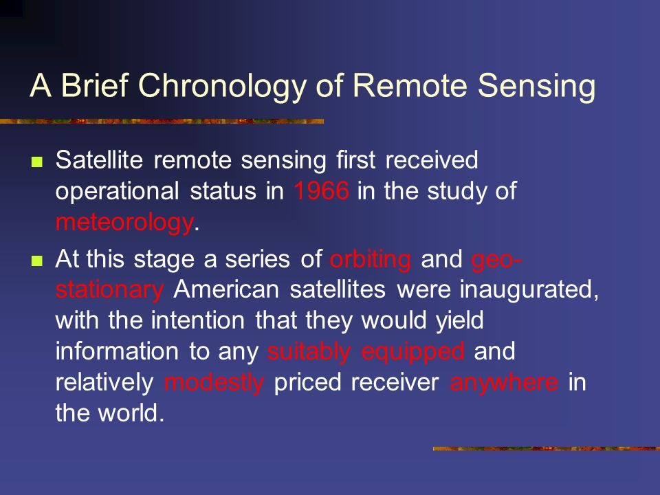 A Brief Chronology of Remote Sensing Satellite remote sensing first received operational status in 1966 in the study of meteorology. At this stage a s