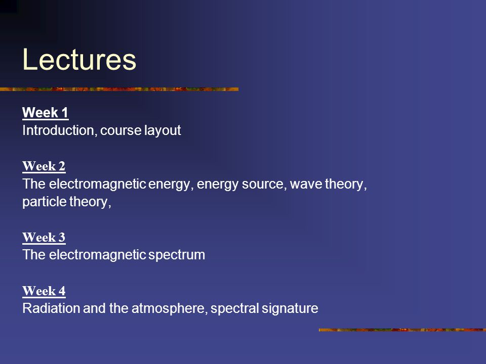 Lectures Week 1 Introduction, course layout Week 2 The electromagnetic energy, energy source, wave theory, particle theory, Week 3 The electromagnetic