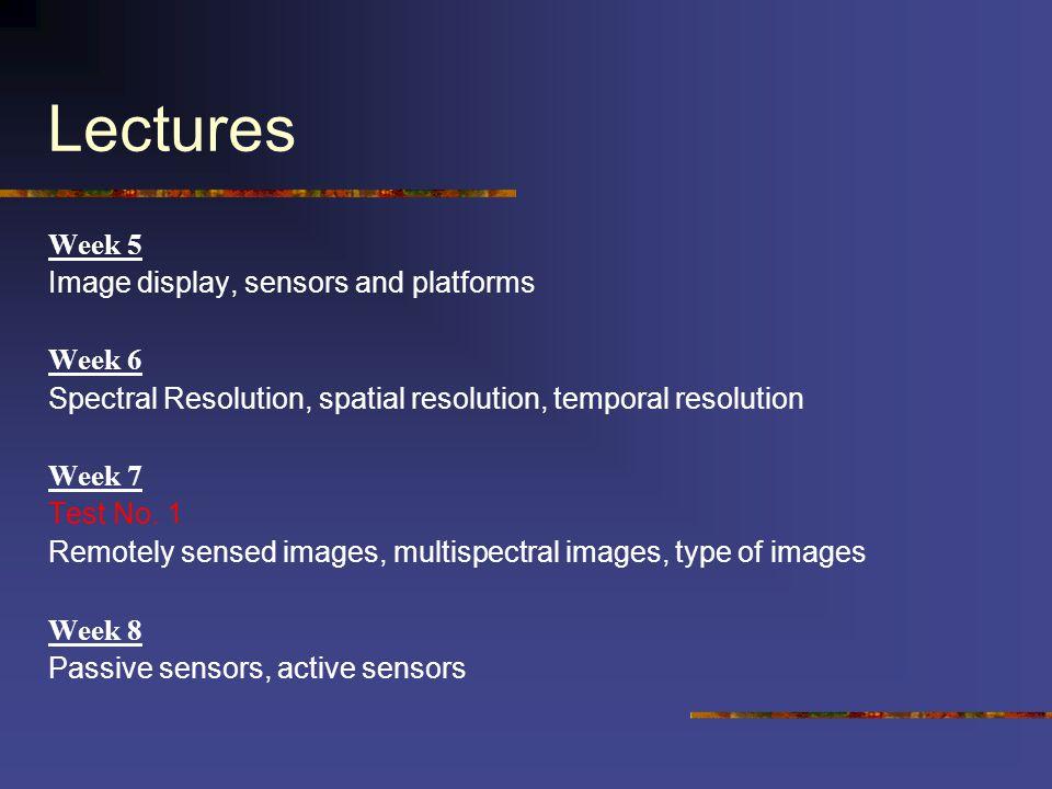Lectures Week 5 Image display, sensors and platforms Week 6 Spectral Resolution, spatial resolution, temporal resolution Week 7 Test No. 1 Remotely se