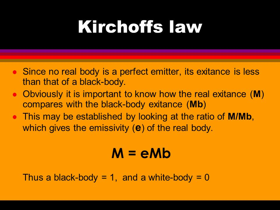 Kirchoffs law l Since no real body is a perfect emitter, its exitance is less than that of a black-body. l Obviously it is important to know how the r