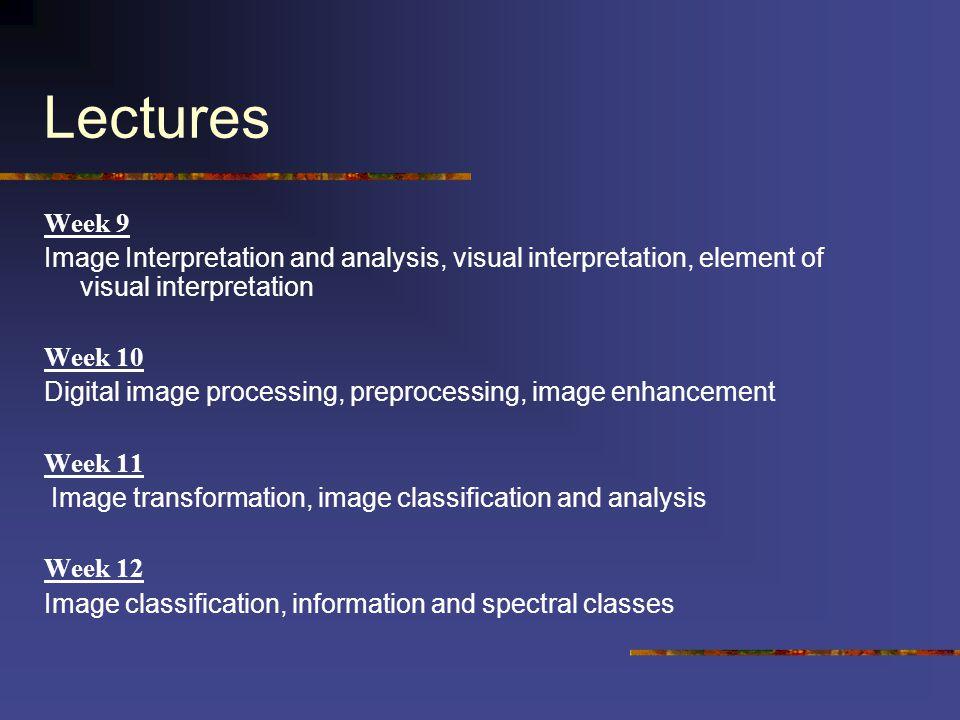 Lectures Week 9 Image Interpretation and analysis, visual interpretation, element of visual interpretation Week 10 Digital image processing, preproces