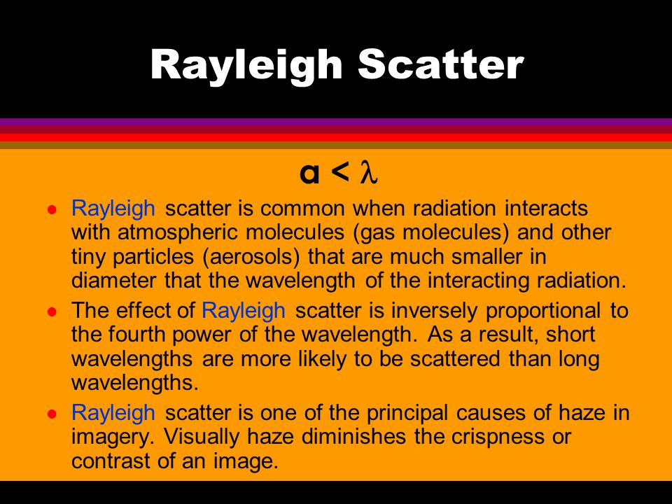 Rayleigh Scatter a < l Rayleigh scatter is common when radiation interacts with atmospheric molecules (gas molecules) and other tiny particles (aeroso