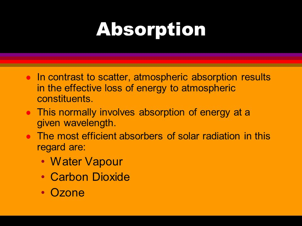 Absorption l In contrast to scatter, atmospheric absorption results in the effective loss of energy to atmospheric constituents. l This normally invol