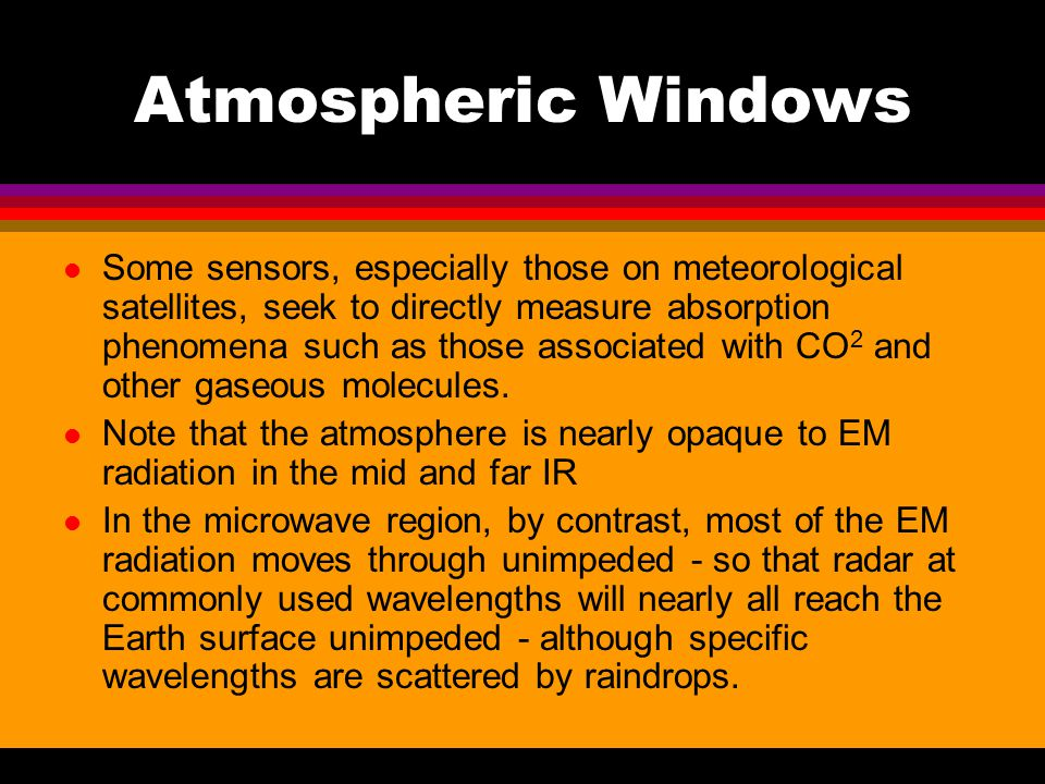 Atmospheric Windows l Some sensors, especially those on meteorological satellites, seek to directly measure absorption phenomena such as those associa