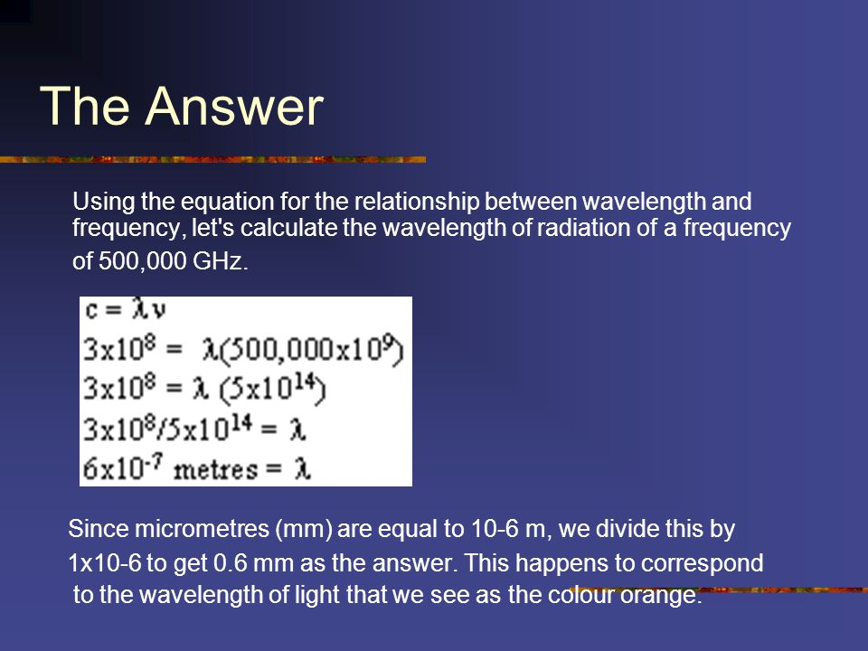The Answer Using the equation for the relationship between wavelength and frequency, let's calculate the wavelength of radiation of a frequency of 500