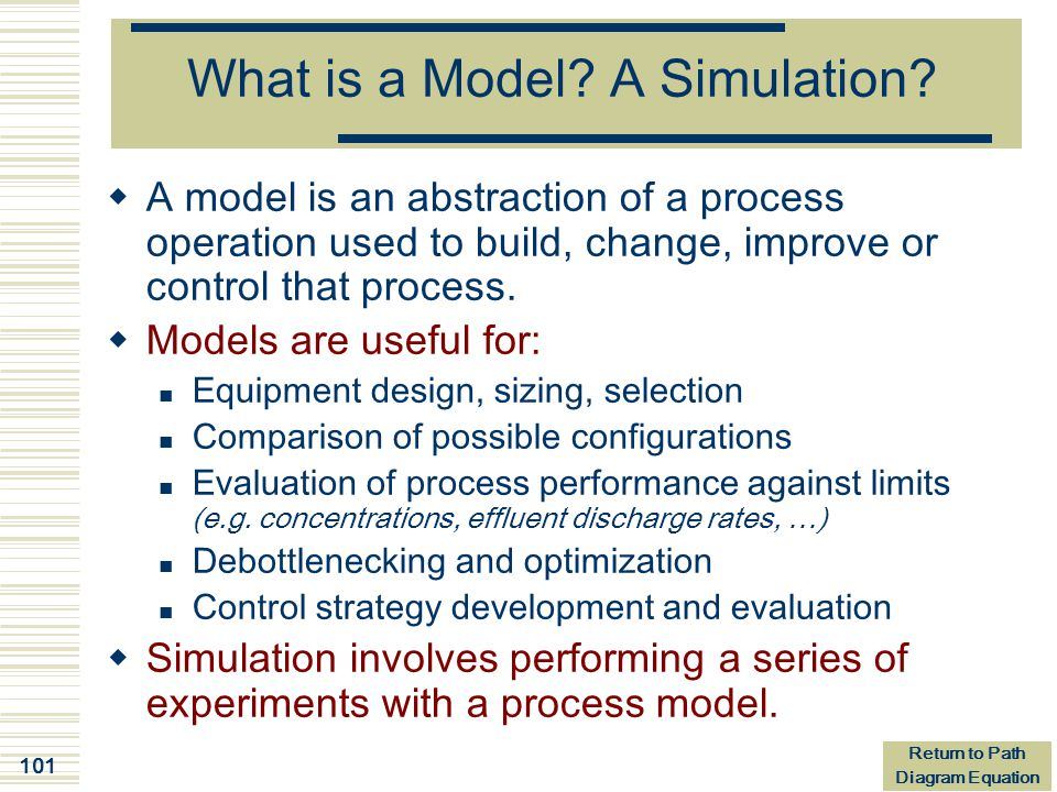 101 What is a Model? A Simulation?  A model is an abstraction of a process operation used to build, change, improve or control that process.  Models