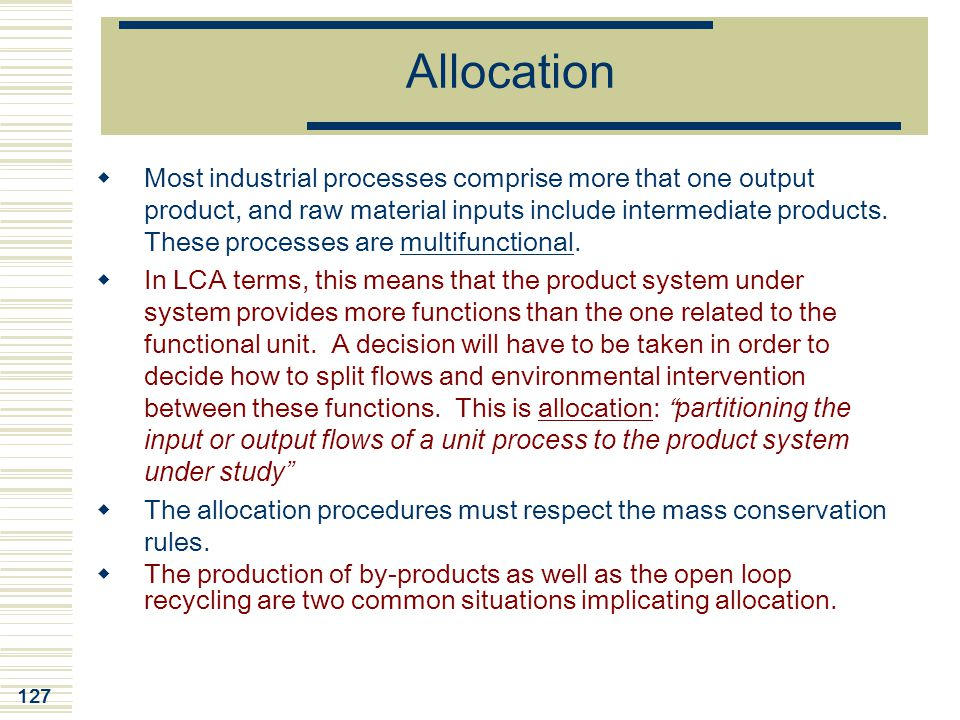 127 Allocation  Most industrial processes comprise more that one output product, and raw material inputs include intermediate products. These process