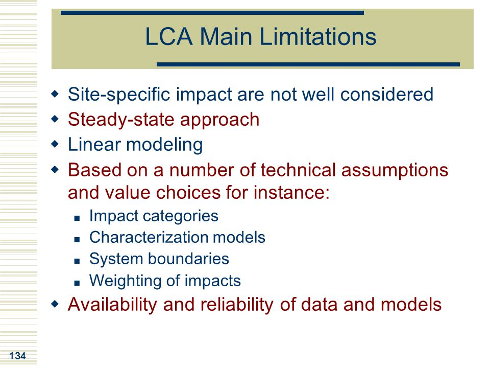 134 LCA Main Limitations  Site-specific impact are not well considered  Steady-state approach  Linear modeling  Based on a number of technical ass