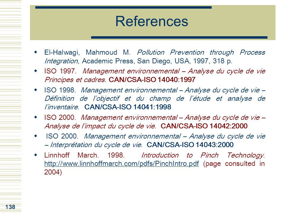 138 References  El-Halwagi, Mahmoud M. Pollution Prevention through Process Integration, Academic Press, San Diego, USA, 1997, 318 p.  ISO 1997. Man