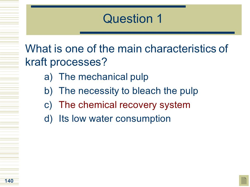 140 Question 1 What is one of the main characteristics of kraft processes? a)The mechanical pulp b)The necessity to bleach the pulp c)The chemical rec