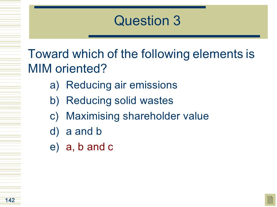 142 Question 3 Toward which of the following elements is MIM oriented? a)Reducing air emissions b)Reducing solid wastes c)Maximising shareholder value