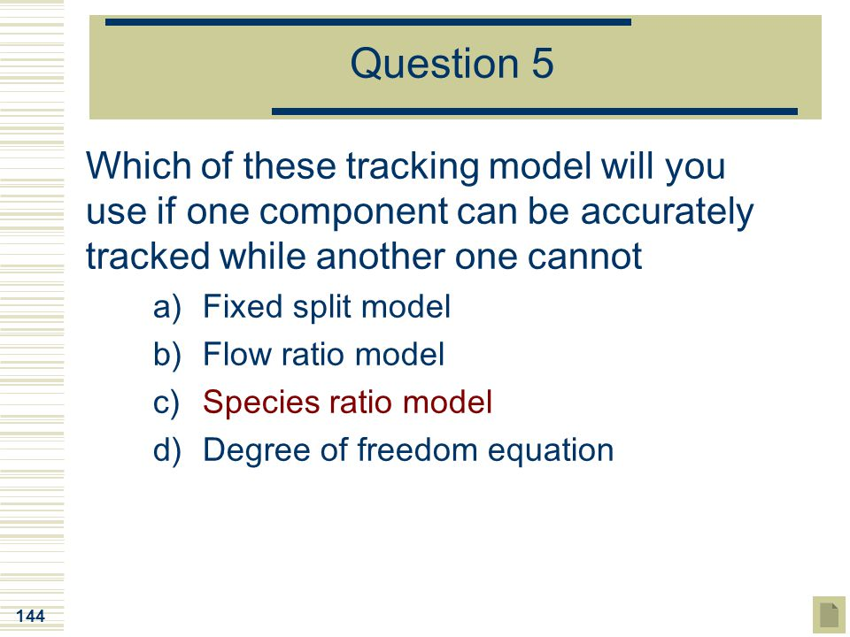 144 Question 5 Which of these tracking model will you use if one component can be accurately tracked while another one cannot a)Fixed split model b)Fl
