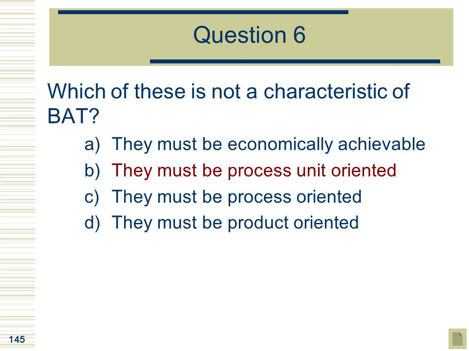 145 Question 6 Which of these is not a characteristic of BAT? a)They must be economically achievable b)They must be process unit oriented c)They must