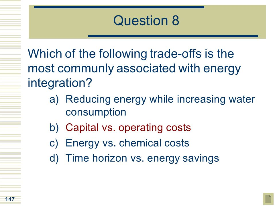 147 Question 8 Which of the following trade-offs is the most communly associated with energy integration? a)Reducing energy while increasing water con