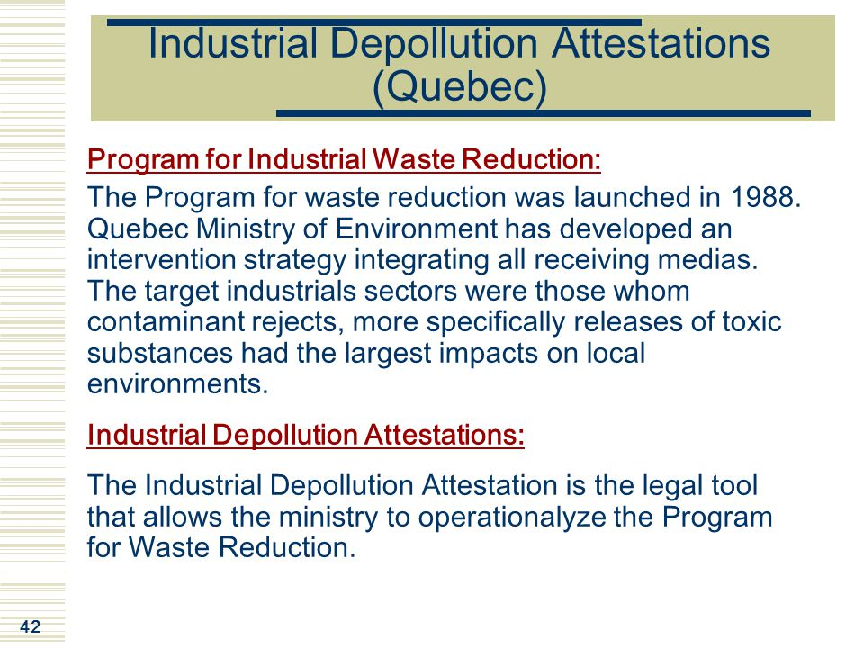 42 Industrial Depollution Attestations (Quebec) Program for Industrial Waste Reduction: The Program for waste reduction was launched in 1988.