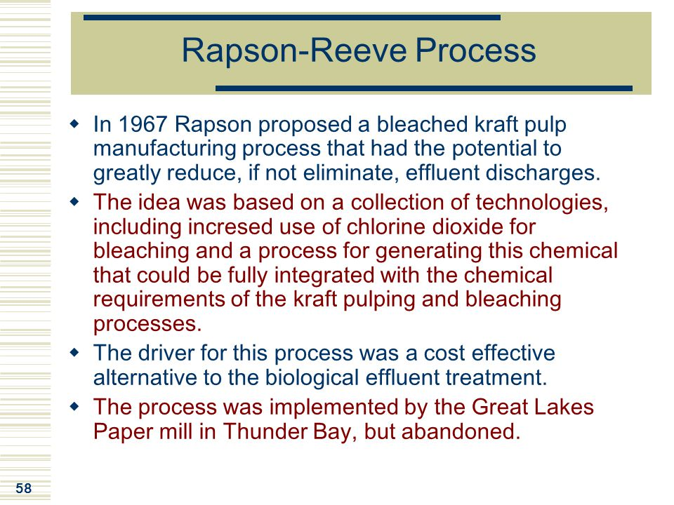 58 Rapson-Reeve Process  In 1967 Rapson proposed a bleached kraft pulp manufacturing process that had the potential to greatly reduce, if not elimina
