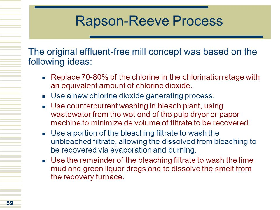 59 Rapson-Reeve Process The original effluent-free mill concept was based on the following ideas: Replace 70-80% of the chlorine in the chlorination s