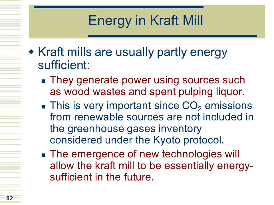 82 Energy in Kraft Mill  Kraft mills are usually partly energy sufficient: They generate power using sources such as wood wastes and spent pulping li