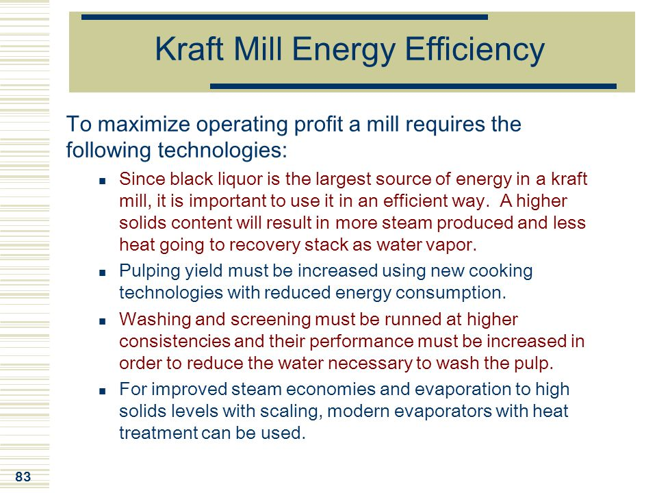 83 Kraft Mill Energy Efficiency To maximize operating profit a mill requires the following technologies: Since black liquor is the largest source of e