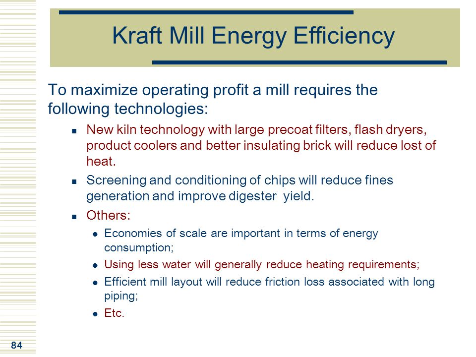 84 Kraft Mill Energy Efficiency To maximize operating profit a mill requires the following technologies: New kiln technology with large precoat filter