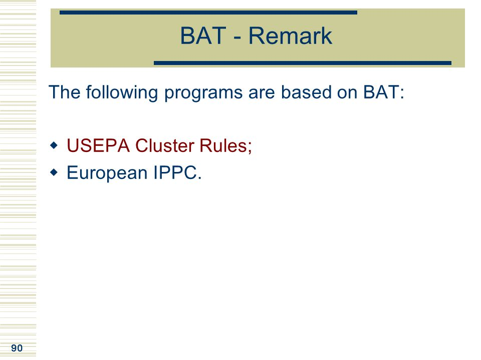 90 BAT - Remark The following programs are based on BAT:  USEPA Cluster Rules;  European IPPC.